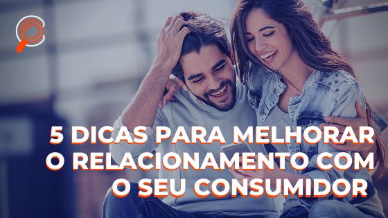 5 Dicas para melhorar o relacionamento com o seu consumidor