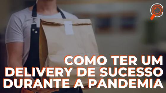 Como ter um delivery de sucesso durante a pandemia