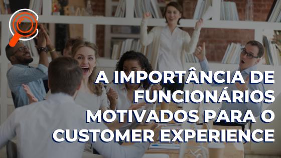 A importância de funcionários motivados para o Customer Experience