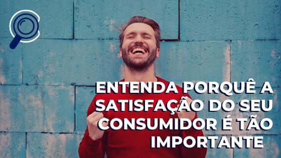 Entenda porquê a satisfação do seu consumidor é tão importante