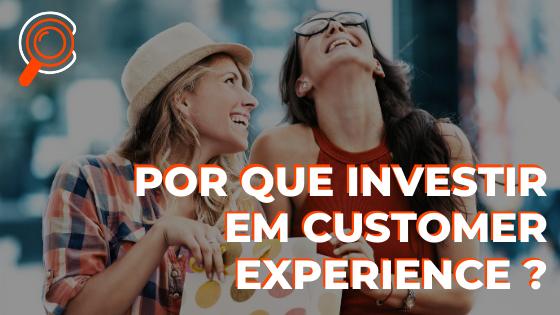Por que investir em Customer Experience?