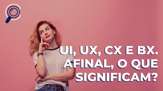 UI, UX, CX e BX. Afinal, o que significam?